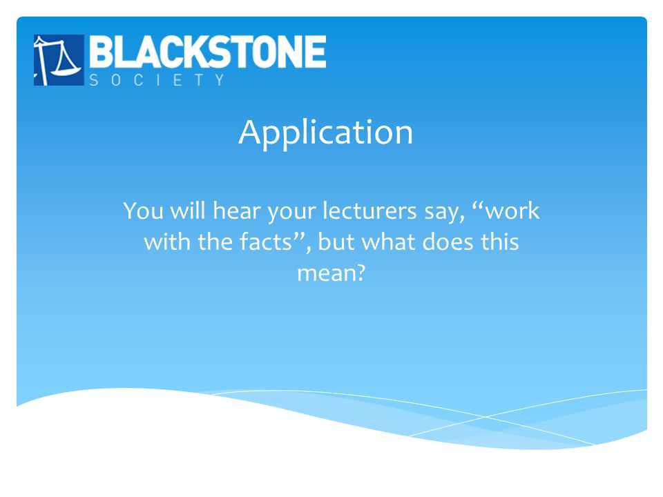 Application You will hear your lecturers say, work with the facts , but what does this mean