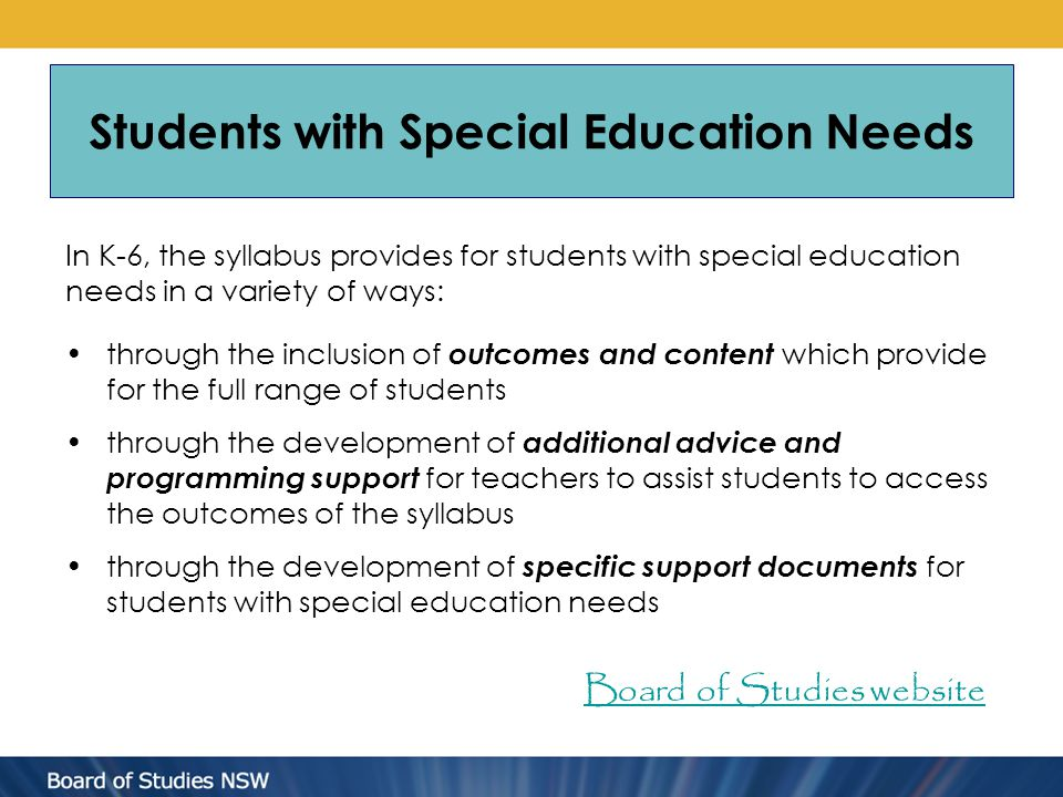 Students with Special Education Needs In K-6, the syllabus provides for students with special education needs in a variety of ways: through the inclusion of outcomes and content which provide for the full range of students through the development of additional advice and programming support for teachers to assist students to access the outcomes of the syllabus through the development of specific support documents for students with special education needs Board of Studies website