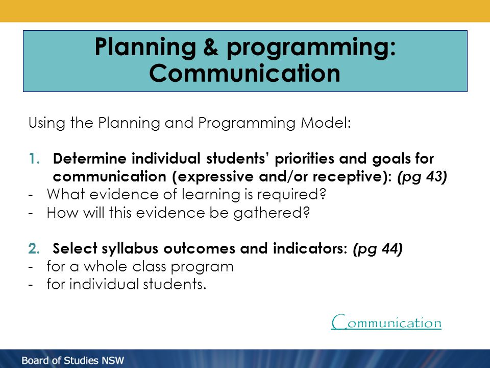 Planning & programming: Communication Using the Planning and Programming Model: 1.Determine individual students' priorities and goals for communication (expressive and/or receptive): (pg 43) -What evidence of learning is required.