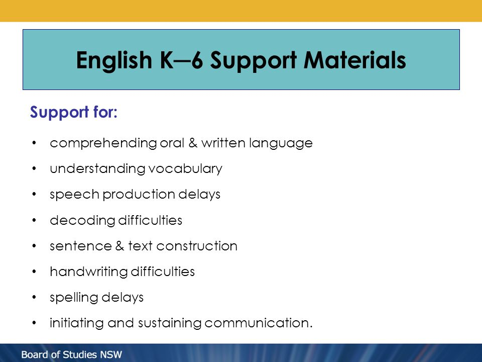 Support for: comprehending oral & written language understanding vocabulary speech production delays decoding difficulties sentence & text construction handwriting difficulties spelling delays initiating and sustaining communication.