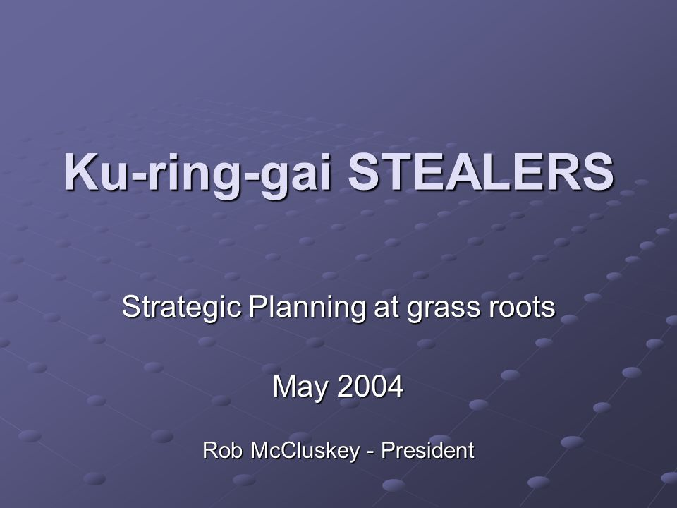Ku-ring-gai STEALERS Strategic Planning at grass roots May 2004 Rob McCluskey - President