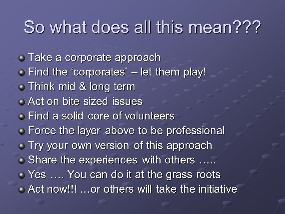 So what does all this mean . Take a corporate approach Find the 'corporates' – let them play.