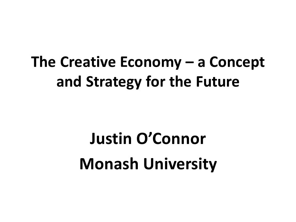 The Creative Economy – a Concept and Strategy for the Future Justin O'Connor Monash University