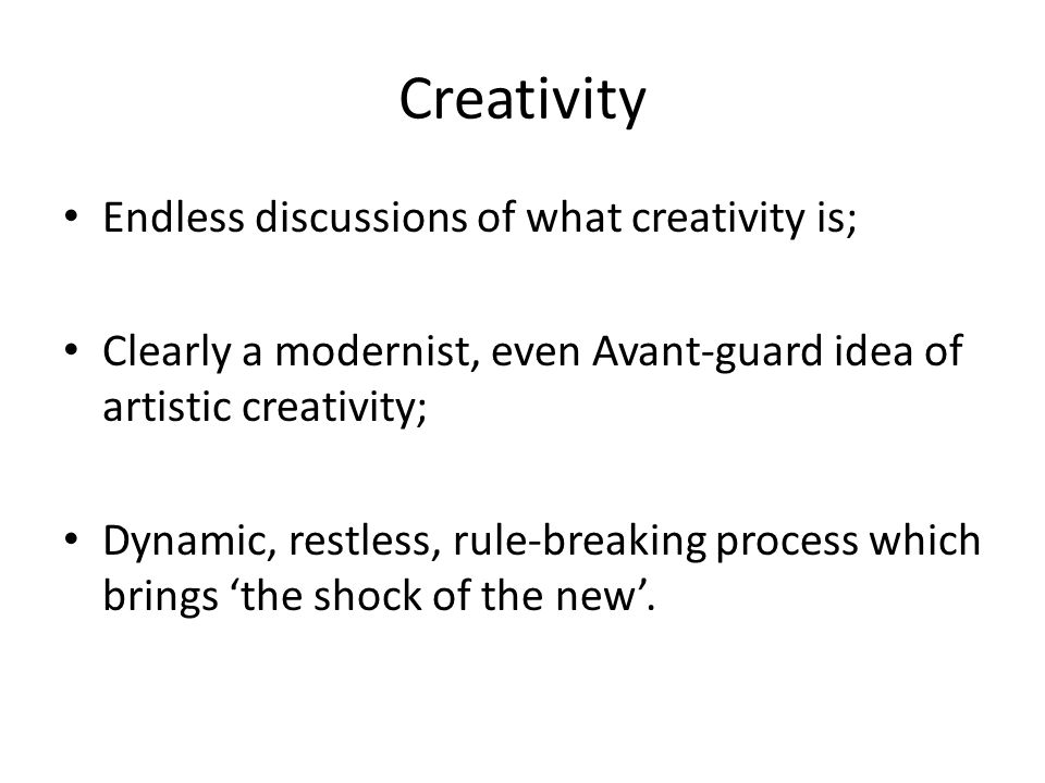 Creativity Endless discussions of what creativity is; Clearly a modernist, even Avant-guard idea of artistic creativity; Dynamic, restless, rule-breaking process which brings 'the shock of the new'.
