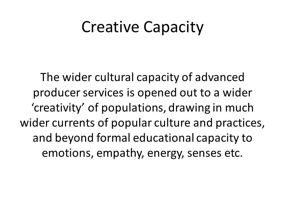 Creative Capacity The wider cultural capacity of advanced producer services is opened out to a wider 'creativity' of populations, drawing in much wider currents of popular culture and practices, and beyond formal educational capacity to emotions, empathy, energy, senses etc.