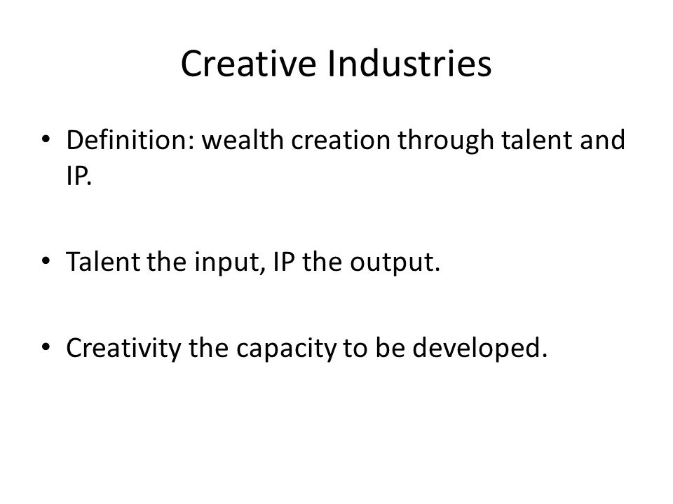 Creative Industries Definition: wealth creation through talent and IP.