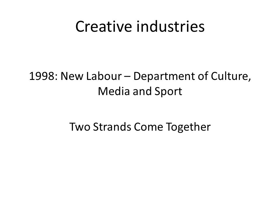 Creative industries 1998: New Labour – Department of Culture, Media and Sport Two Strands Come Together