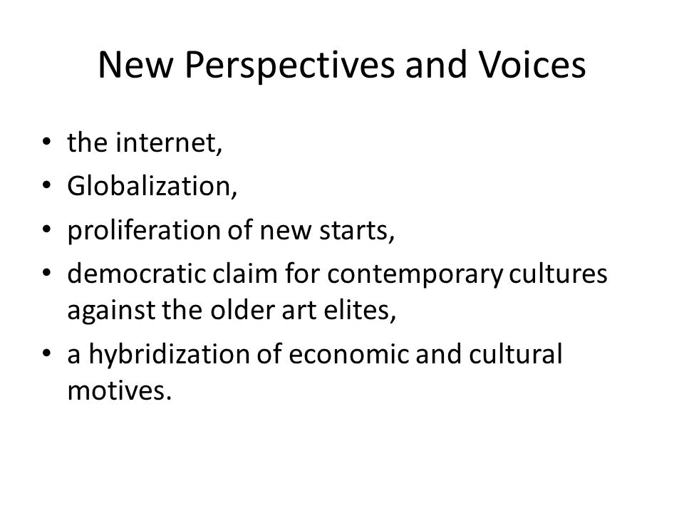 New Perspectives and Voices the internet, Globalization, proliferation of new starts, democratic claim for contemporary cultures against the older art elites, a hybridization of economic and cultural motives.