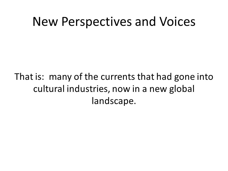 New Perspectives and Voices That is: many of the currents that had gone into cultural industries, now in a new global landscape.