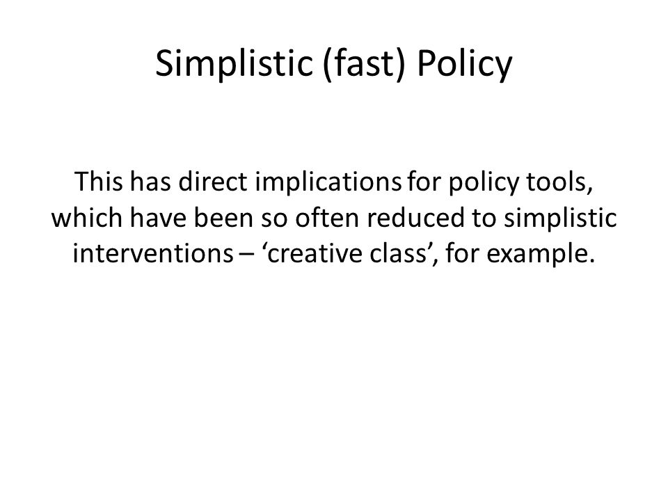 Simplistic (fast) Policy This has direct implications for policy tools, which have been so often reduced to simplistic interventions – 'creative class', for example.