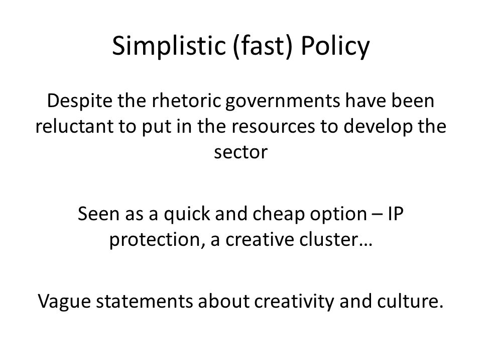 Simplistic (fast) Policy Despite the rhetoric governments have been reluctant to put in the resources to develop the sector Seen as a quick and cheap option – IP protection, a creative cluster… Vague statements about creativity and culture.