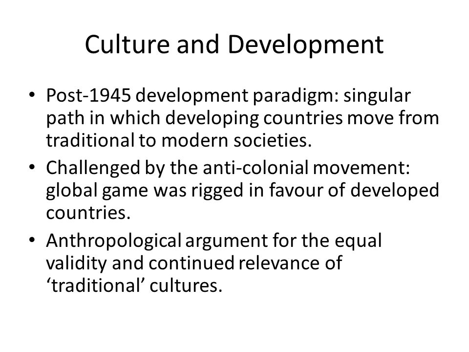 Culture and Development Post-1945 development paradigm: singular path in which developing countries move from traditional to modern societies.