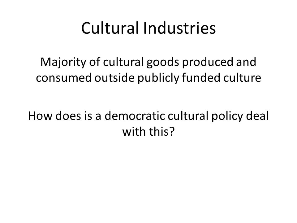 Cultural Industries Majority of cultural goods produced and consumed outside publicly funded culture How does is a democratic cultural policy deal with this