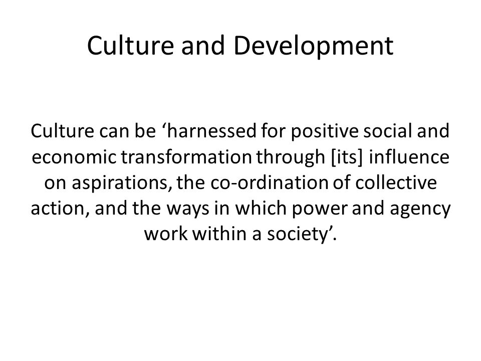 Culture and Development Culture can be 'harnessed for positive social and economic transformation through [its] influence on aspirations, the co-ordination of collective action, and the ways in which power and agency work within a society'.