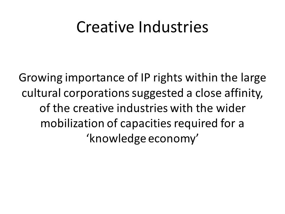 Creative Industries Growing importance of IP rights within the large cultural corporations suggested a close affinity, of the creative industries with the wider mobilization of capacities required for a 'knowledge economy'