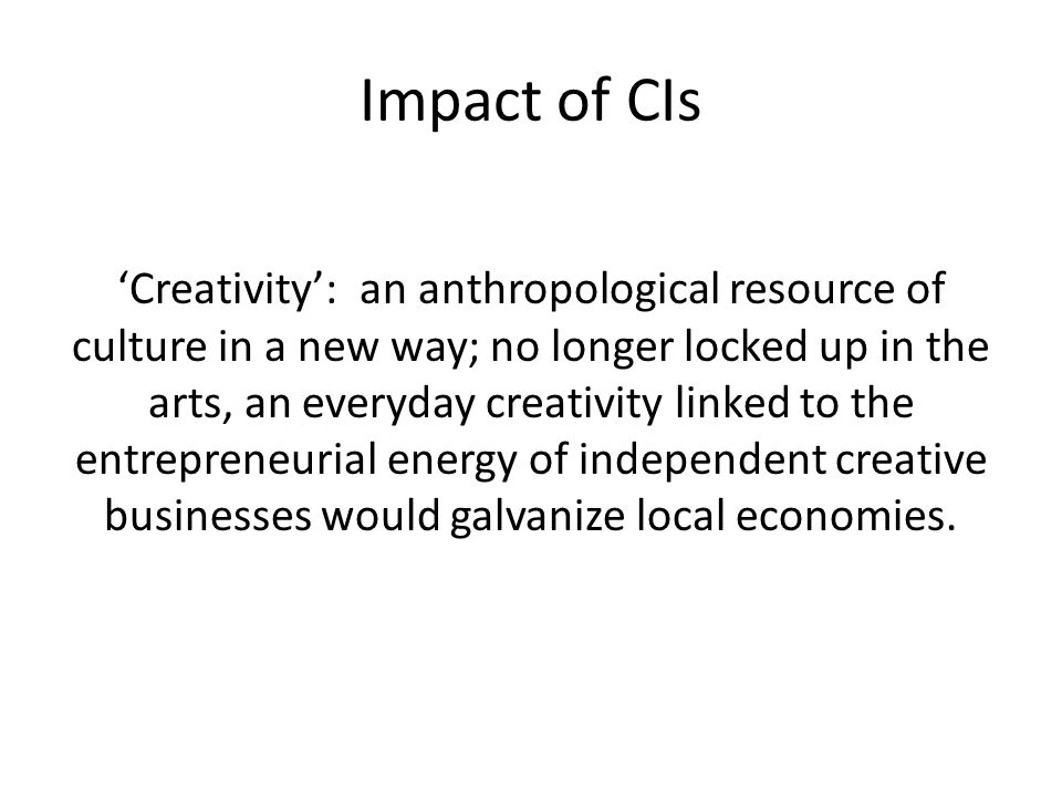 Impact of CIs 'Creativity': an anthropological resource of culture in a new way; no longer locked up in the arts, an everyday creativity linked to the entrepreneurial energy of independent creative businesses would galvanize local economies.