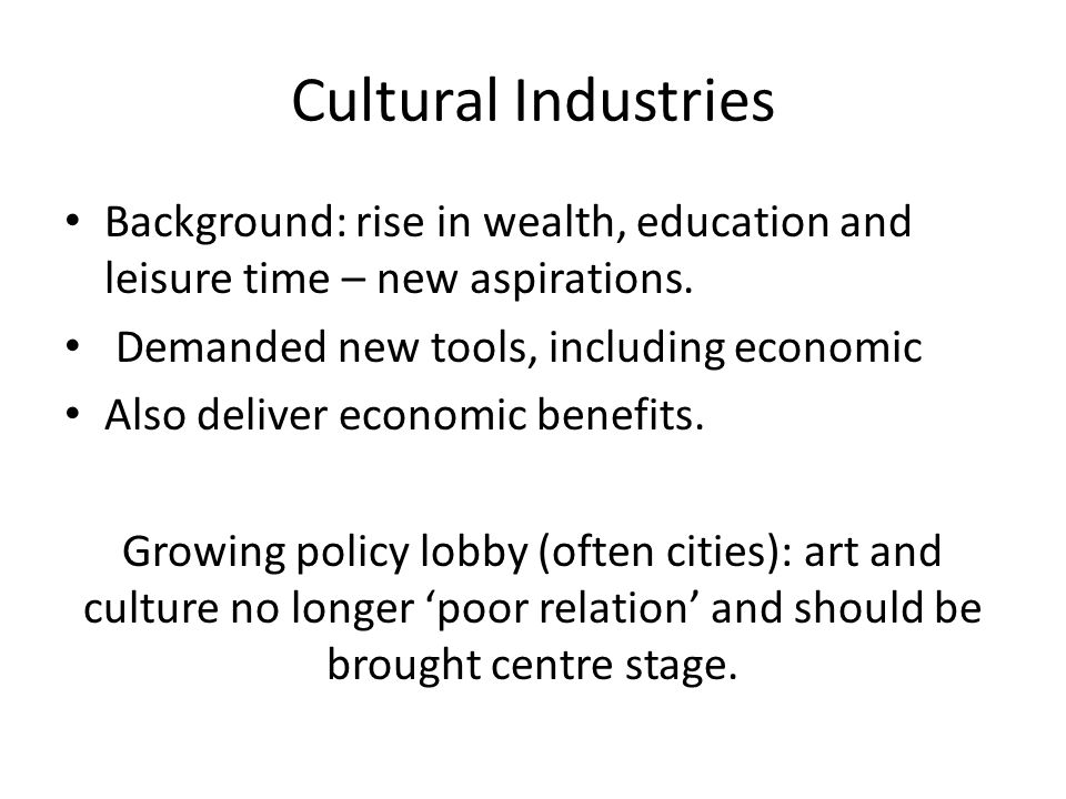 Cultural Industries Background: rise in wealth, education and leisure time – new aspirations.