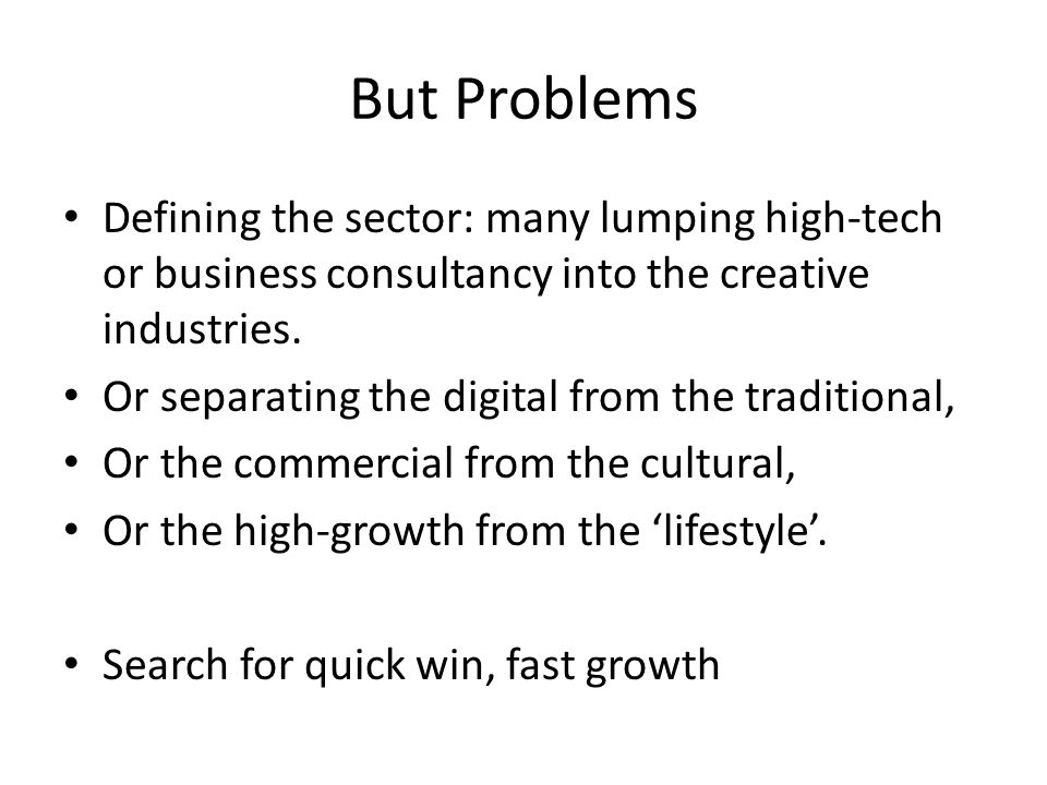 But Problems Defining the sector: many lumping high-tech or business consultancy into the creative industries.