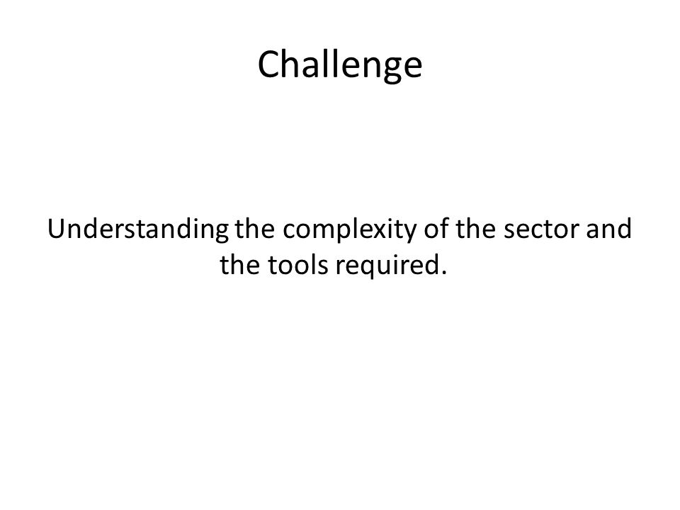 Challenge Understanding the complexity of the sector and the tools required.