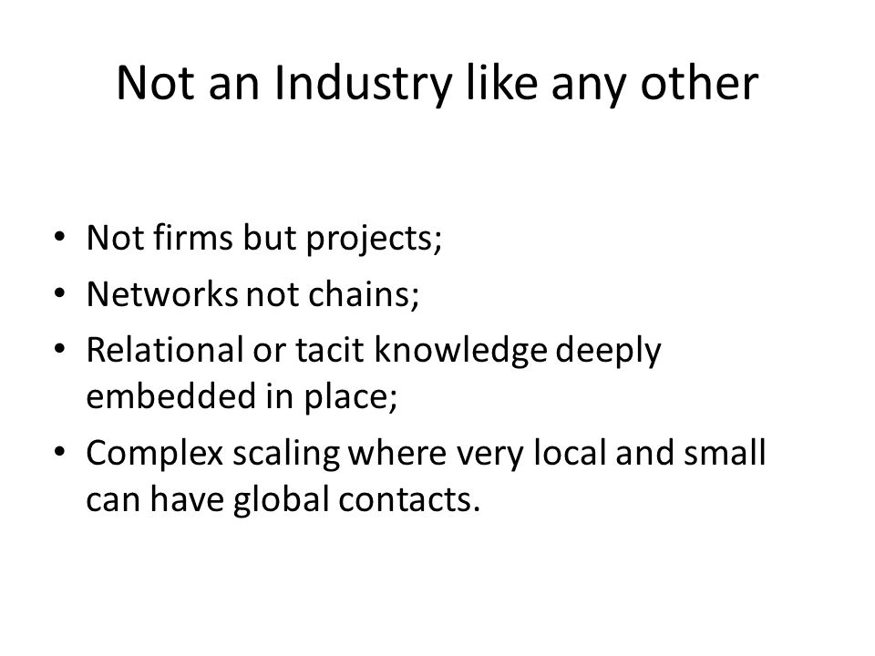 Not an Industry like any other Not firms but projects; Networks not chains; Relational or tacit knowledge deeply embedded in place; Complex scaling where very local and small can have global contacts.