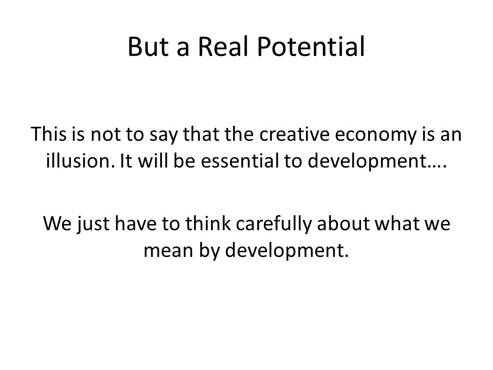 But a Real Potential This is not to say that the creative economy is an illusion.