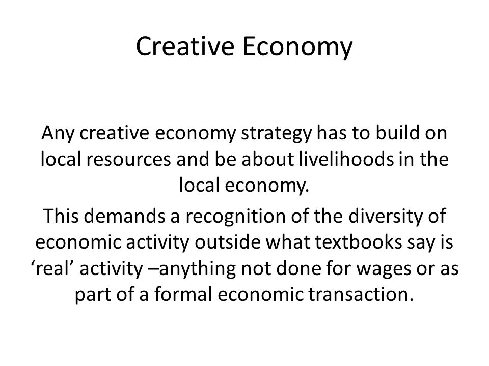 Creative Economy Any creative economy strategy has to build on local resources and be about livelihoods in the local economy.