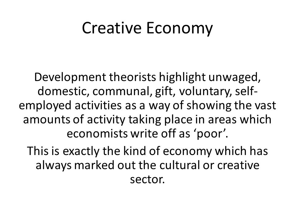 Creative Economy Development theorists highlight unwaged, domestic, communal, gift, voluntary, self- employed activities as a way of showing the vast amounts of activity taking place in areas which economists write off as 'poor'.