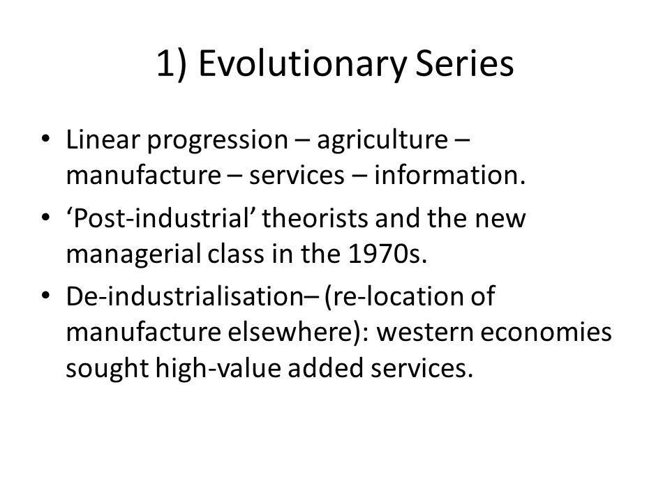1) Evolutionary Series Linear progression – agriculture – manufacture – services – information.
