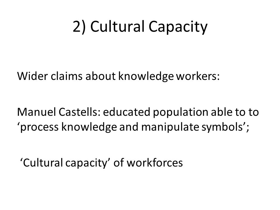 2) Cultural Capacity Wider claims about knowledge workers: Manuel Castells: educated population able to to 'process knowledge and manipulate symbols'; 'Cultural capacity' of workforces