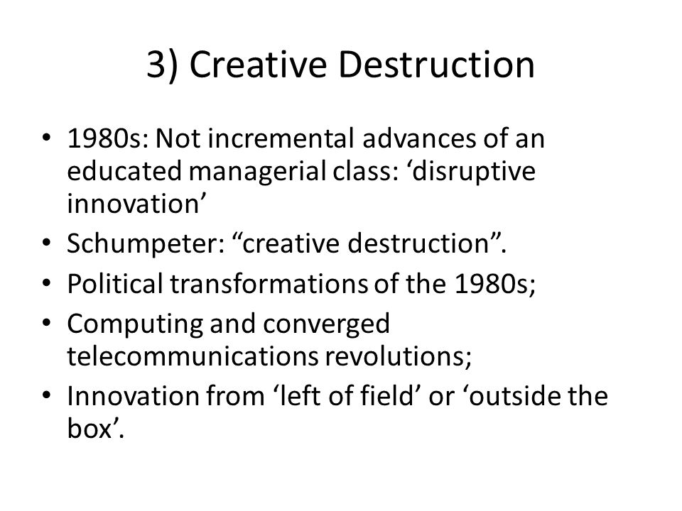3) Creative Destruction 1980s: Not incremental advances of an educated managerial class: 'disruptive innovation' Schumpeter: creative destruction .