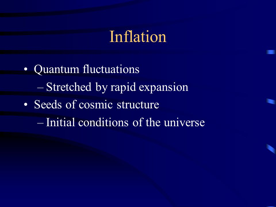 Inflation Quantum fluctuations –Stretched by rapid expansion Seeds of cosmic structure –Initial conditions of the universe