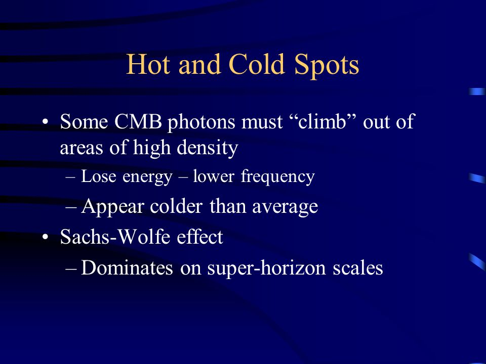 Hot and Cold Spots Some CMB photons must climb out of areas of high density –Lose energy – lower frequency –Appear colder than average Sachs-Wolfe effect –Dominates on super-horizon scales