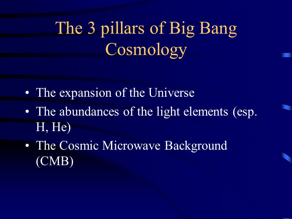 The 3 pillars of Big Bang Cosmology The expansion of the Universe The abundances of the light elements (esp.