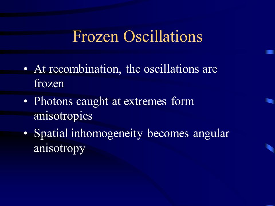 Frozen Oscillations At recombination, the oscillations are frozen Photons caught at extremes form anisotropies Spatial inhomogeneity becomes angular anisotropy
