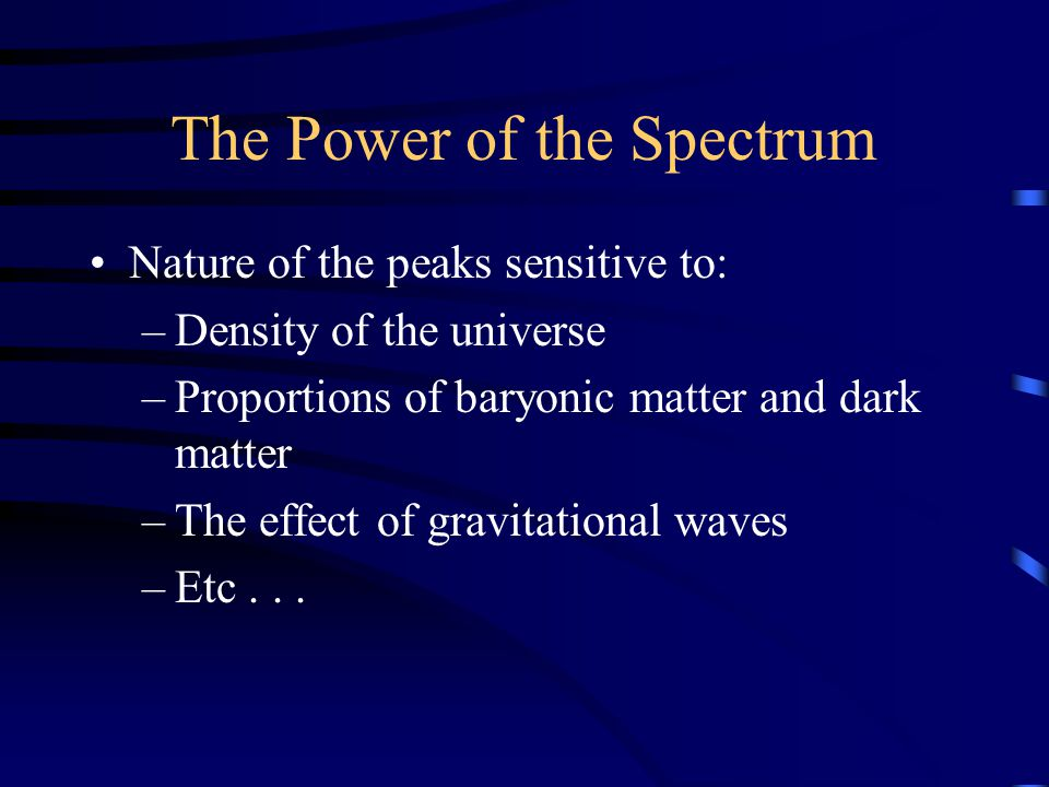 The Power of the Spectrum Nature of the peaks sensitive to: –Density of the universe –Proportions of baryonic matter and dark matter –The effect of gravitational waves –Etc...