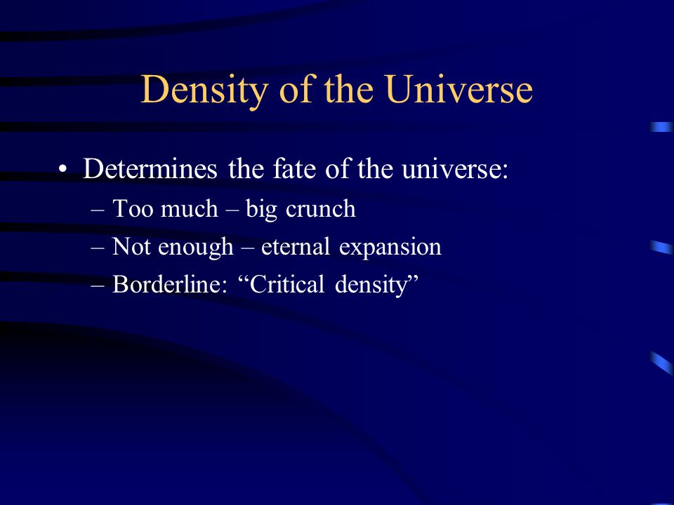 Density of the Universe Determines the fate of the universe: –Too much – big crunch –Not enough – eternal expansion –Borderline: Critical density