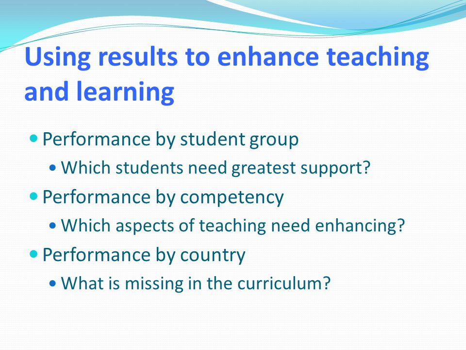 Using results to enhance teaching and learning Performance by student group Which students need greatest support.