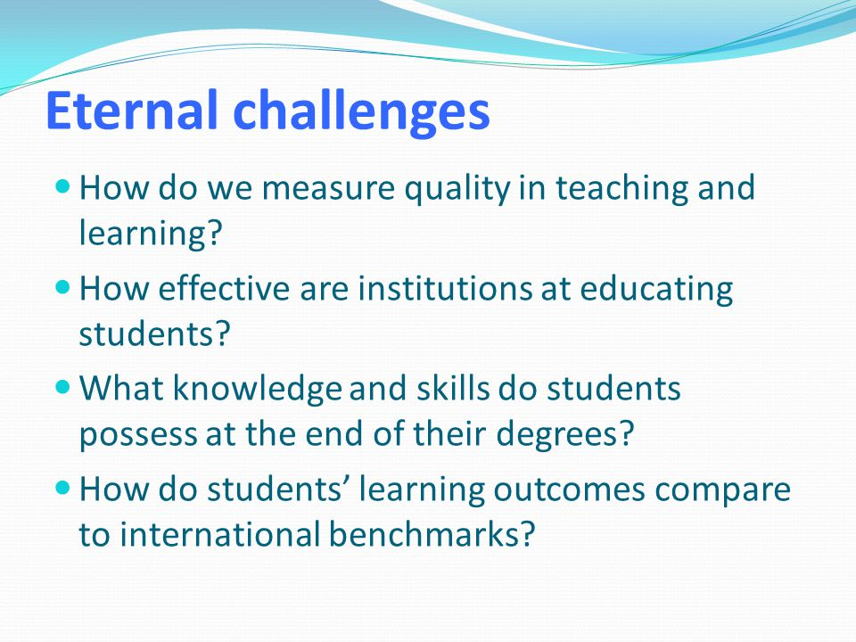 Eternal challenges How do we measure quality in teaching and learning.