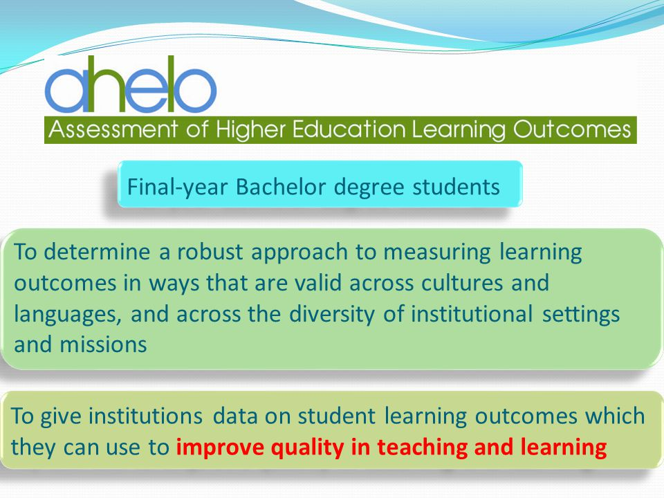 Final-year Bachelor degree students To determine a robust approach to measuring learning outcomes in ways that are valid across cultures and languages, and across the diversity of institutional settings and missions To give institutions data on student learning outcomes which they can use to improve quality in teaching and learning