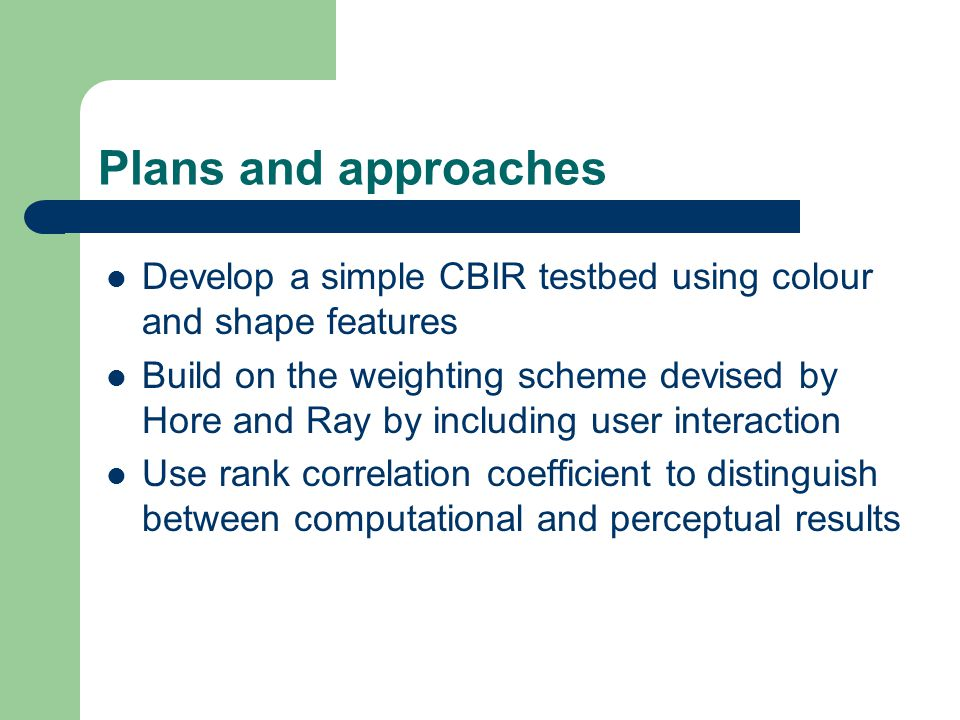 Plans and approaches Develop a simple CBIR testbed using colour and shape features Build on the weighting scheme devised by Hore and Ray by including user interaction Use rank correlation coefficient to distinguish between computational and perceptual results