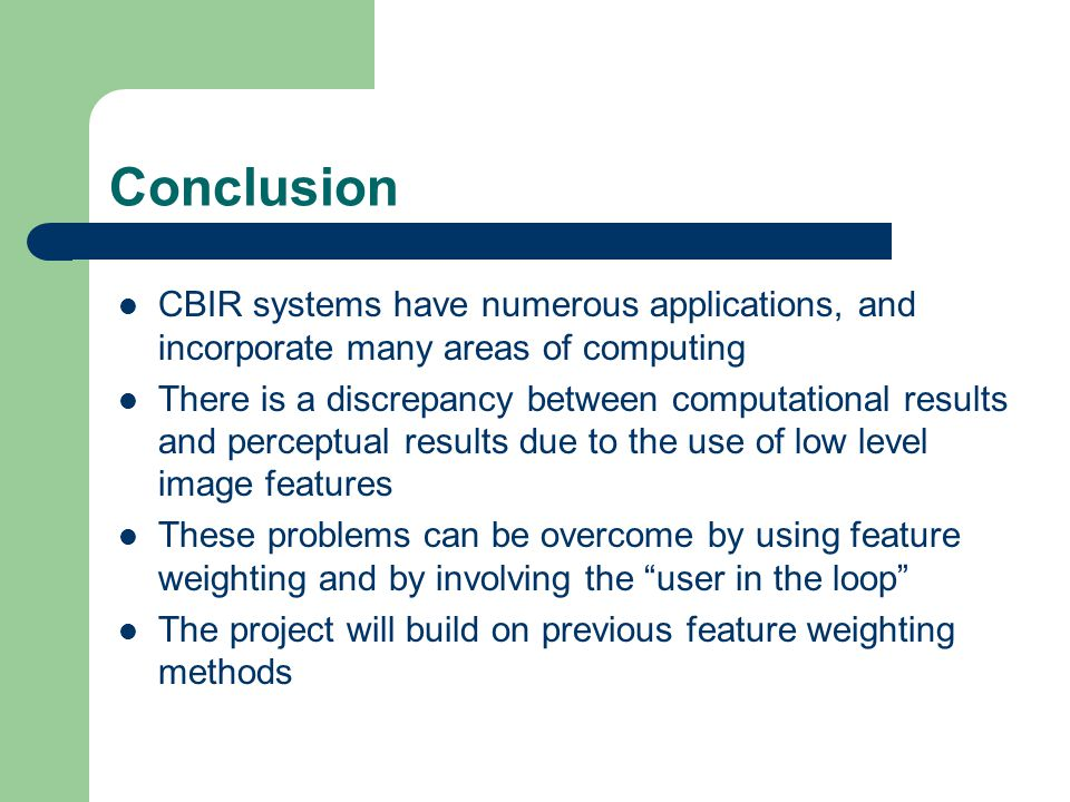 Conclusion CBIR systems have numerous applications, and incorporate many areas of computing There is a discrepancy between computational results and perceptual results due to the use of low level image features These problems can be overcome by using feature weighting and by involving the user in the loop The project will build on previous feature weighting methods