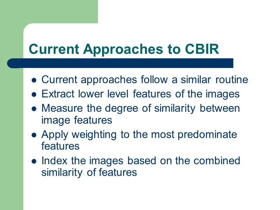 Current Approaches to CBIR Current approaches follow a similar routine Extract lower level features of the images Measure the degree of similarity between image features Apply weighting to the most predominate features Index the images based on the combined similarity of features