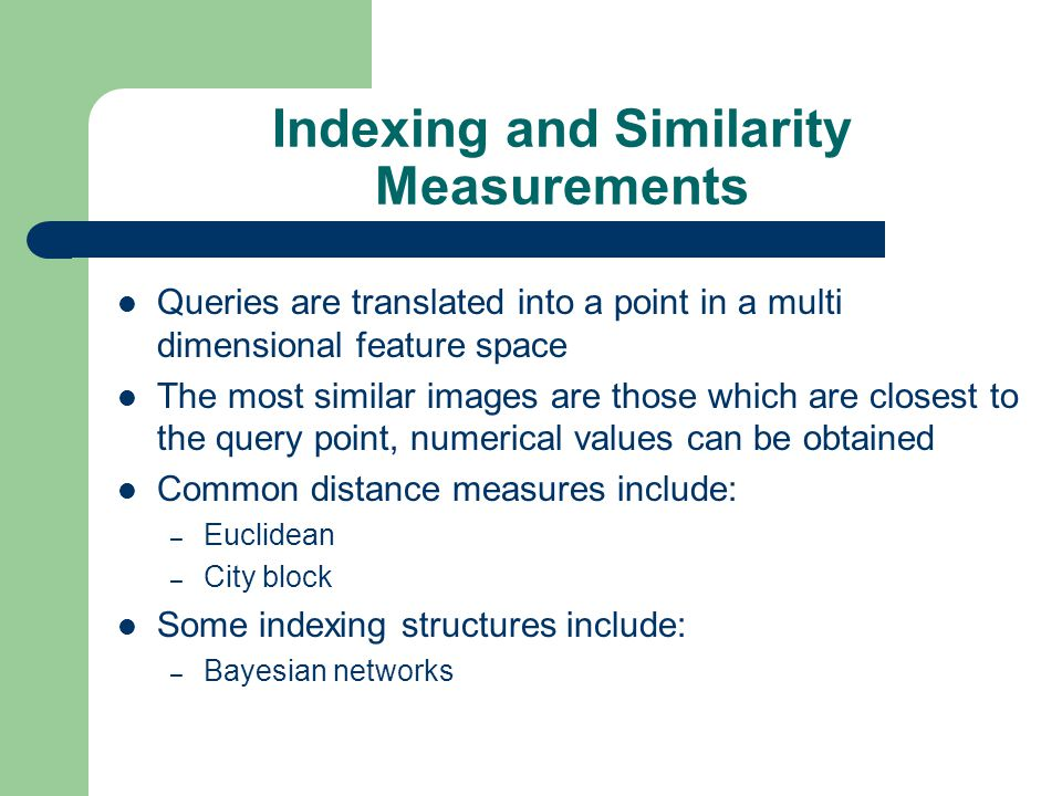 Indexing and Similarity Measurements Queries are translated into a point in a multi dimensional feature space The most similar images are those which are closest to the query point, numerical values can be obtained Common distance measures include: – Euclidean – City block Some indexing structures include: – Bayesian networks