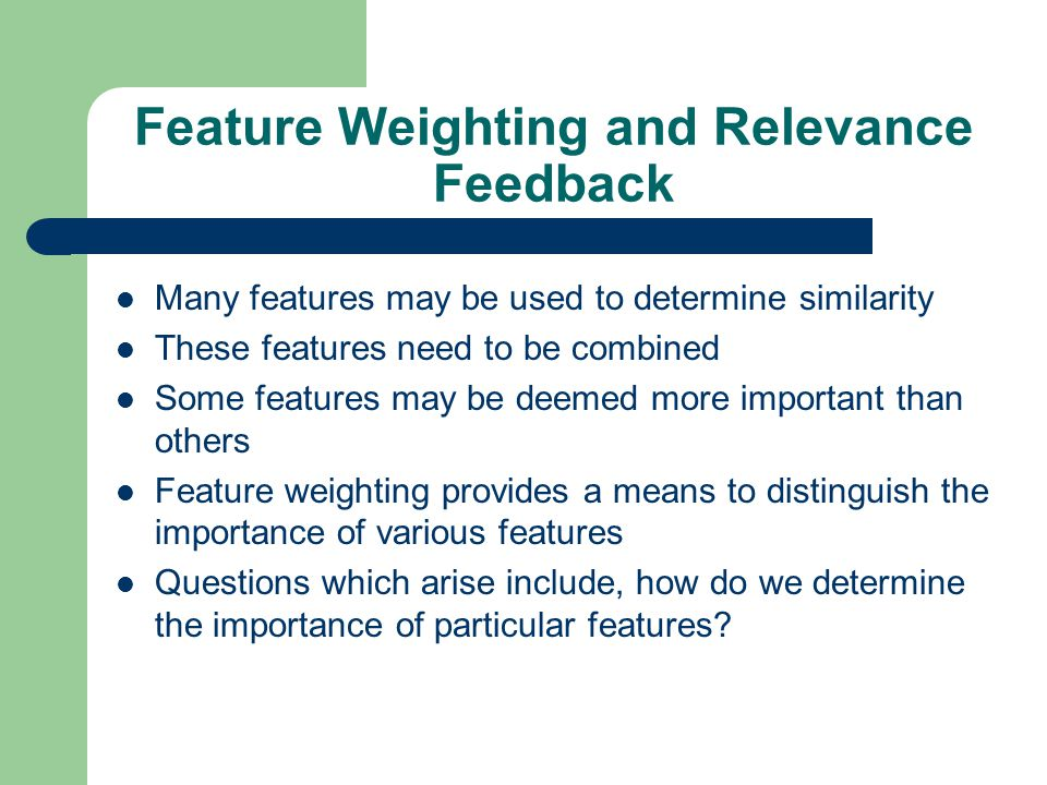 Feature Weighting and Relevance Feedback Many features may be used to determine similarity These features need to be combined Some features may be deemed more important than others Feature weighting provides a means to distinguish the importance of various features Questions which arise include, how do we determine the importance of particular features