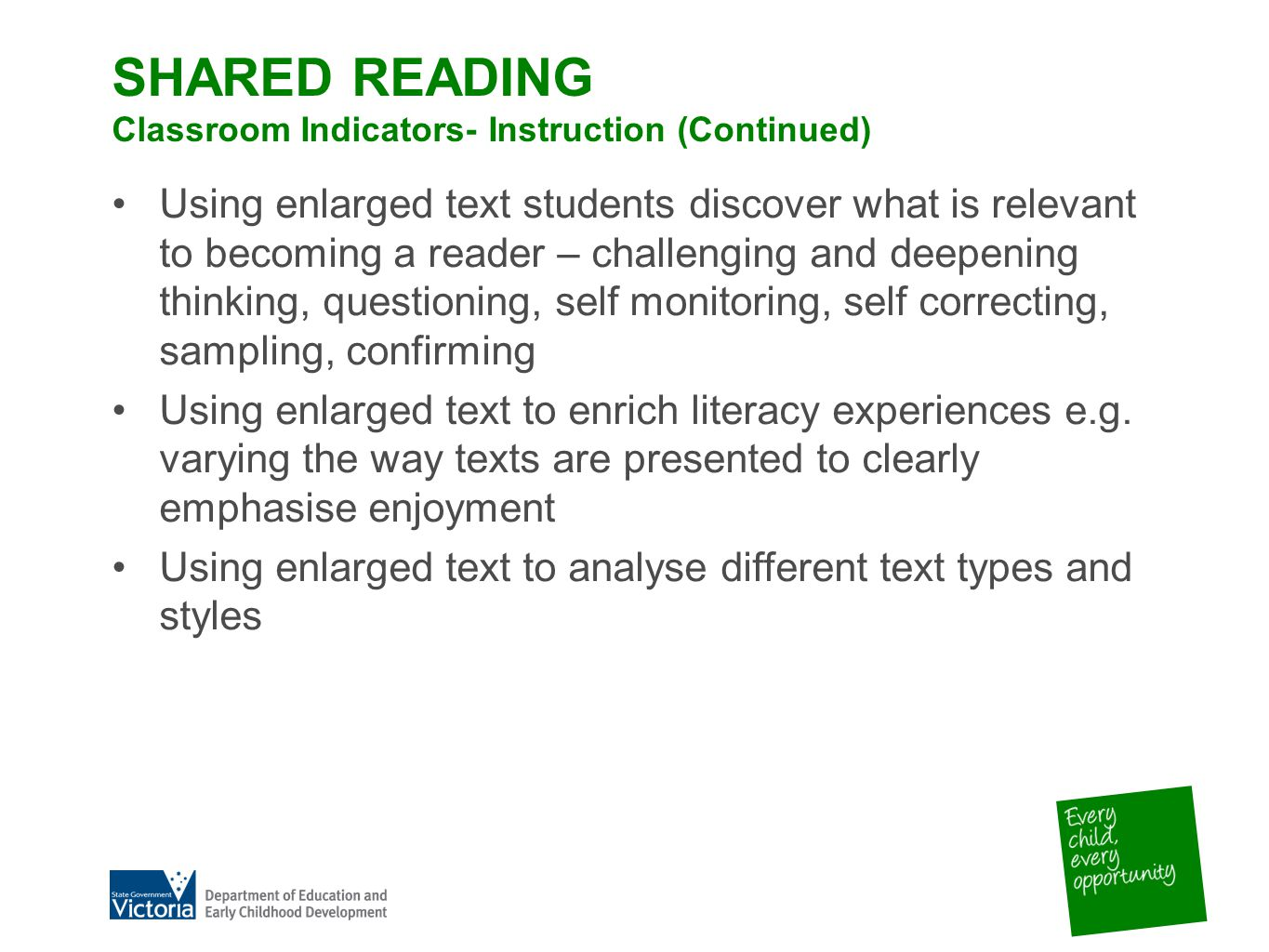 SHARED READING Classroom Indicators- Instruction (Continued) Using enlarged text students discover what is relevant to becoming a reader – challenging and deepening thinking, questioning, self monitoring, self correcting, sampling, confirming Using enlarged text to enrich literacy experiences e.g.