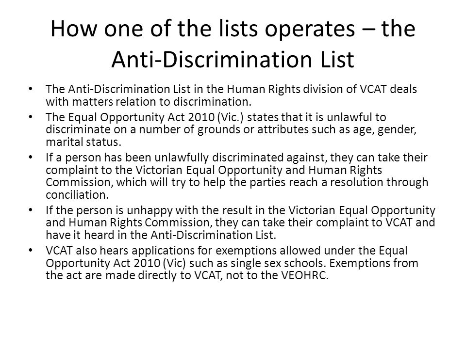 How one of the lists operates – the Anti-Discrimination List The Anti-Discrimination List in the Human Rights division of VCAT deals with matters relation to discrimination.