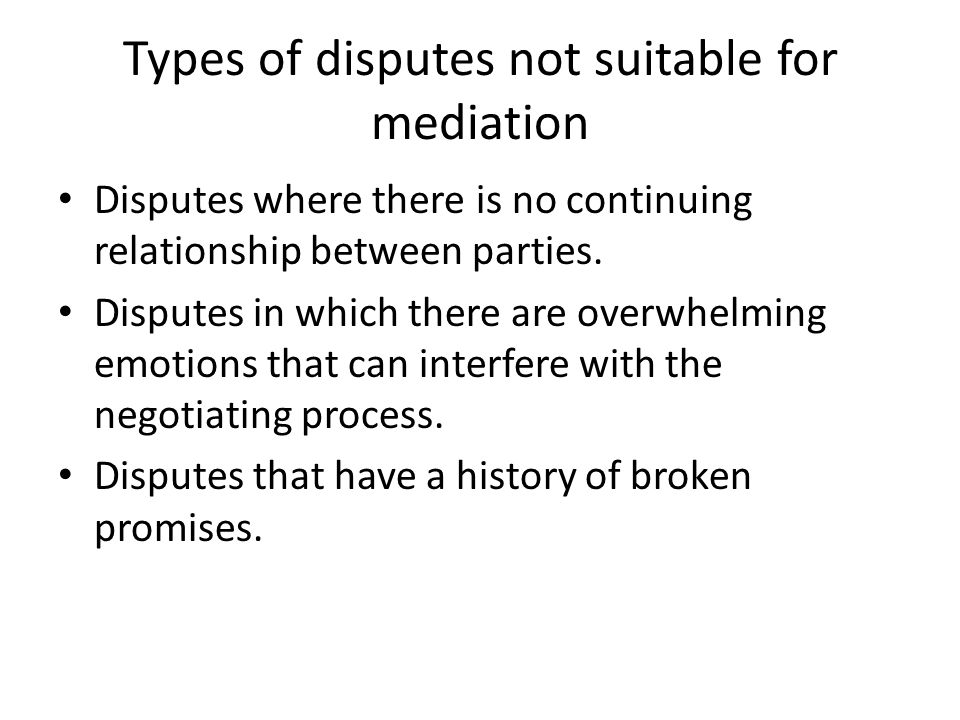 Types of disputes not suitable for mediation Disputes where there is no continuing relationship between parties.