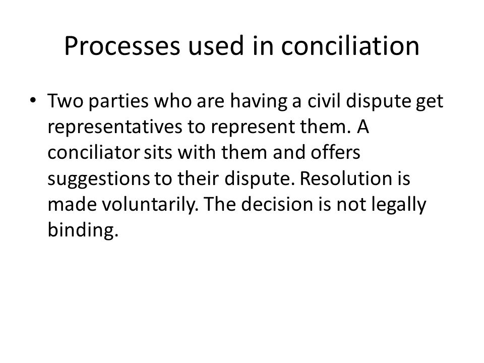 Processes used in conciliation Two parties who are having a civil dispute get representatives to represent them.