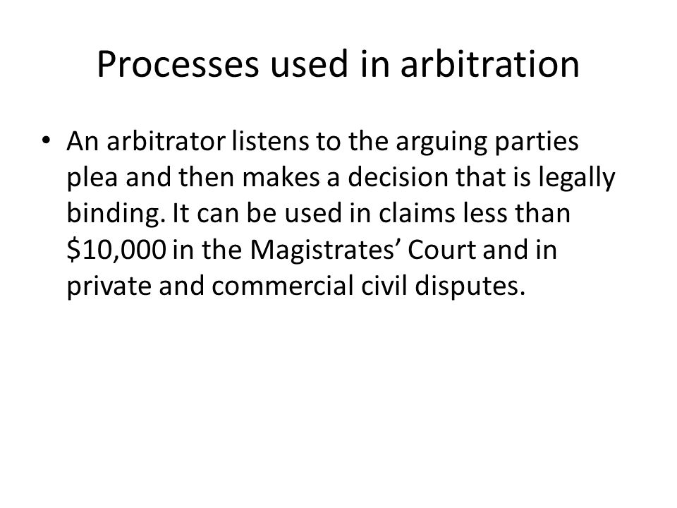 Processes used in arbitration An arbitrator listens to the arguing parties plea and then makes a decision that is legally binding.