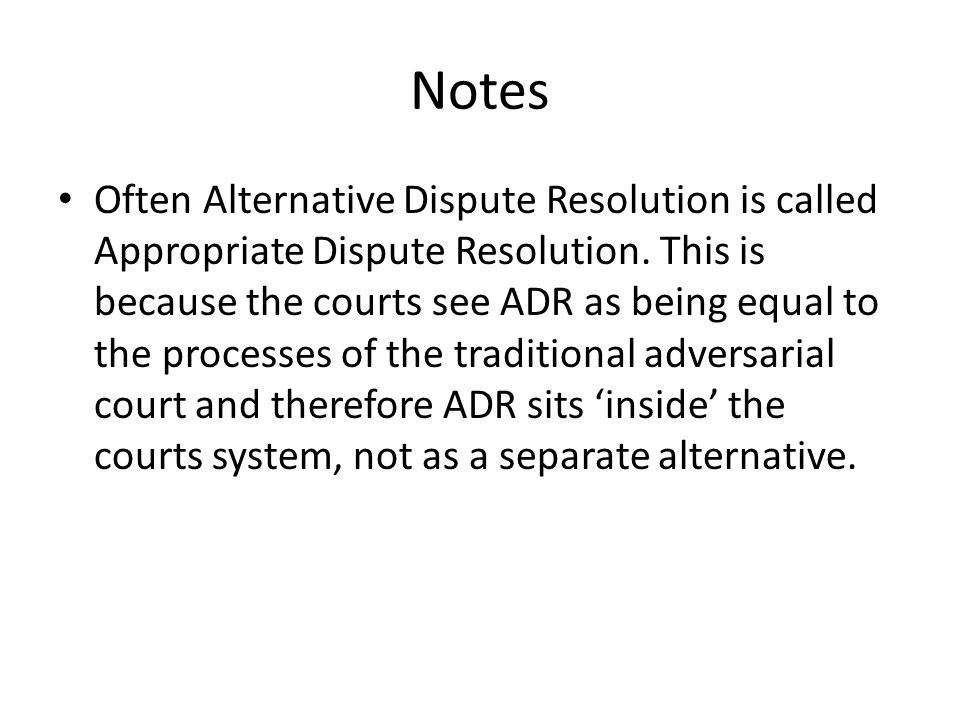 Notes Often Alternative Dispute Resolution is called Appropriate Dispute Resolution.